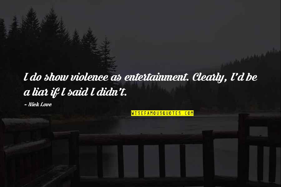 Liar Love Quotes By Nick Love: I do show violence as entertainment. Clearly, I'd