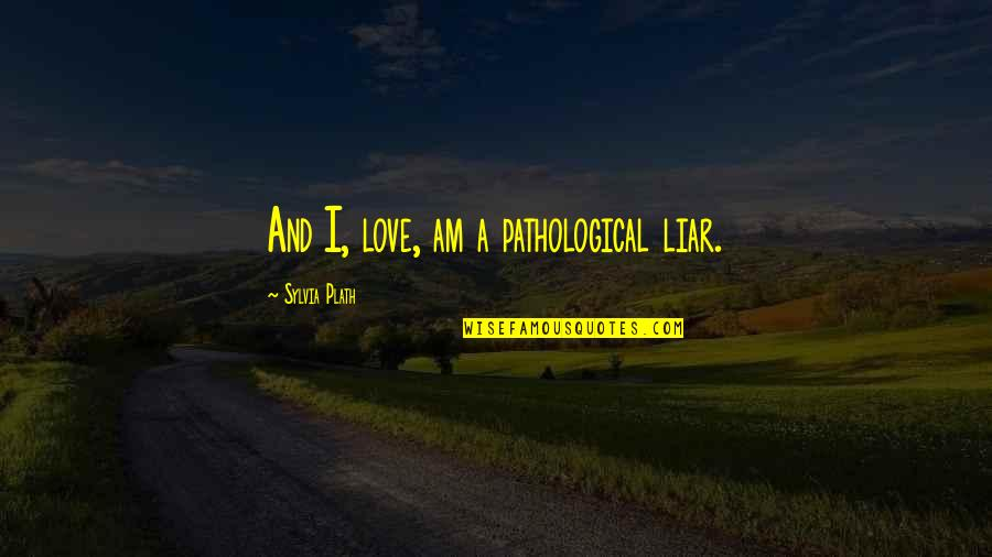 Liar Love Quotes By Sylvia Plath: And I, love, am a pathological liar.