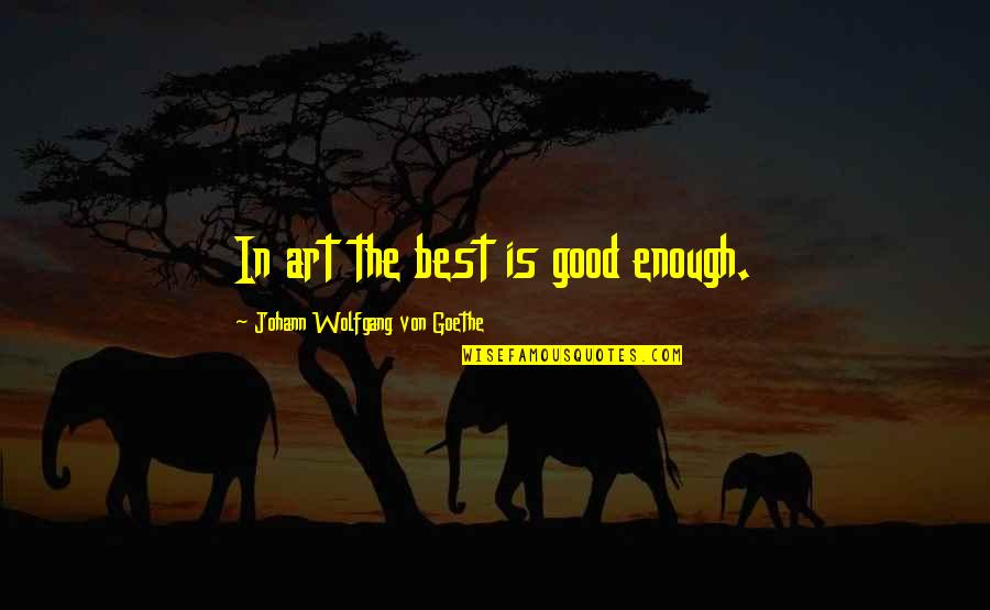 Liars Disgust Me Quotes By Johann Wolfgang Von Goethe: In art the best is good enough.