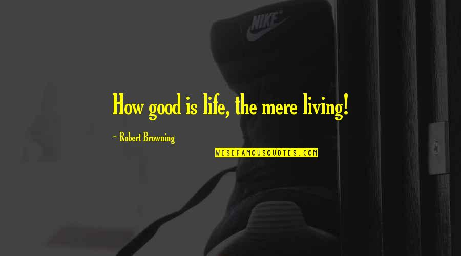 Liars Disgust Me Quotes By Robert Browning: How good is life, the mere living!