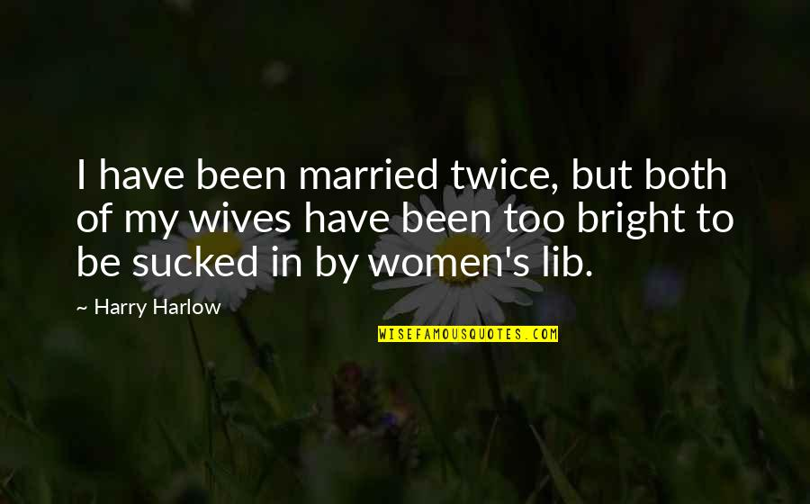 Lib Quotes By Harry Harlow: I have been married twice, but both of