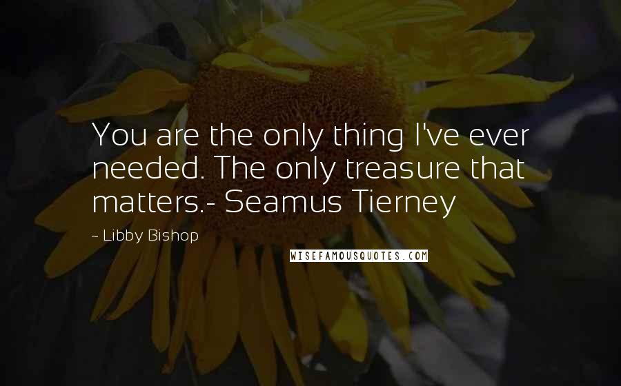 Libby Bishop quotes: You are the only thing I've ever needed. The only treasure that matters.- Seamus Tierney
