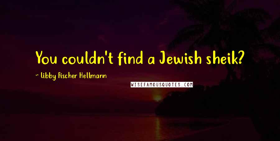 Libby Fischer Hellmann quotes: You couldn't find a Jewish sheik?