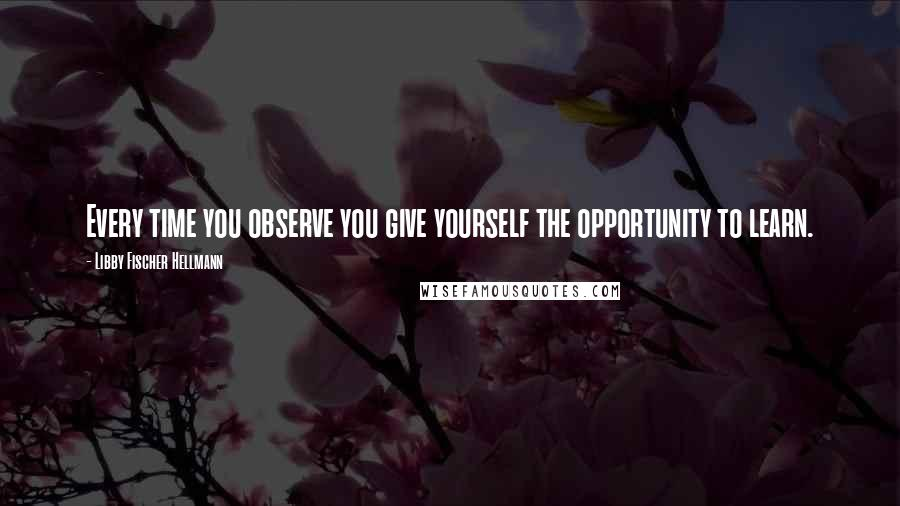 Libby Fischer Hellmann quotes: Every time you observe you give yourself the opportunity to learn.