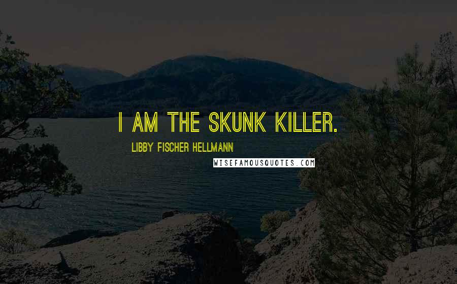 Libby Fischer Hellmann quotes: I am the skunk killer.
