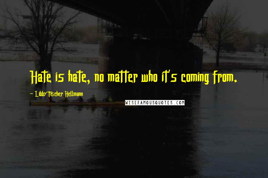 Libby Fischer Hellmann quotes: Hate is hate, no matter who it's coming from.