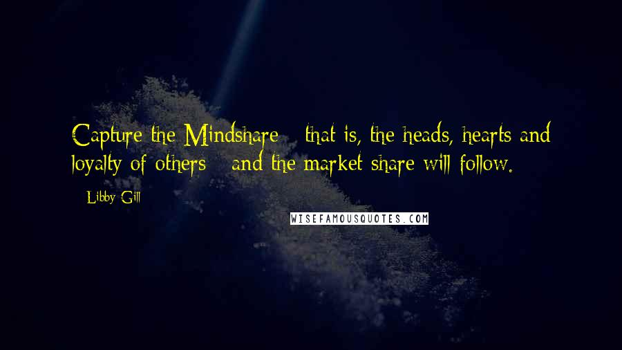 Libby Gill quotes: Capture the Mindshare - that is, the heads, hearts and loyalty of others - and the market share will follow.