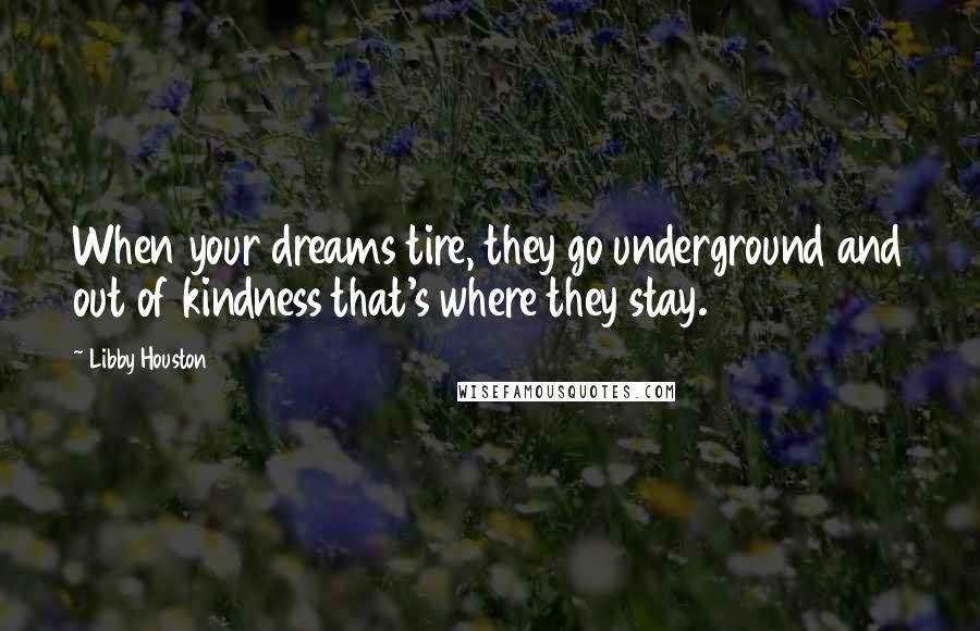 Libby Houston quotes: When your dreams tire, they go underground and out of kindness that's where they stay.