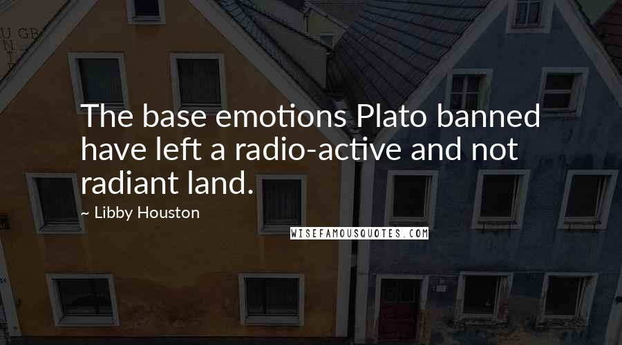 Libby Houston quotes: The base emotions Plato banned have left a radio-active and not radiant land.