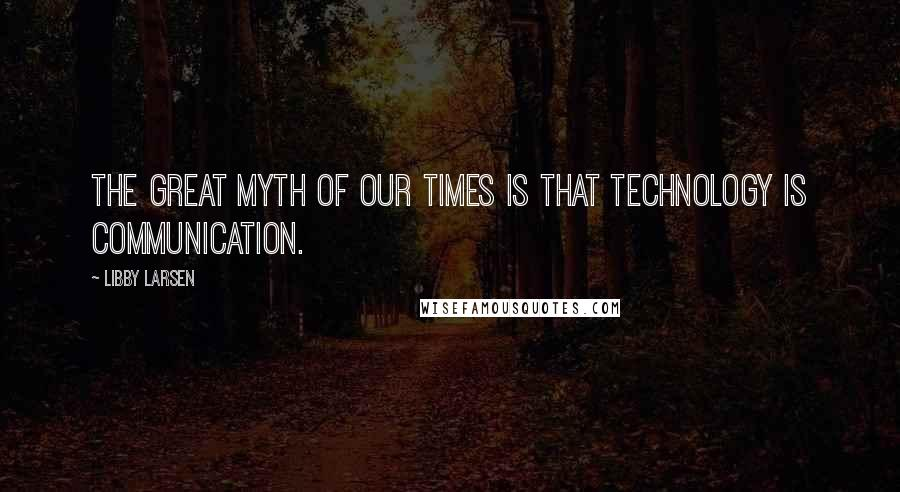Libby Larsen quotes: The great myth of our times is that technology is communication.