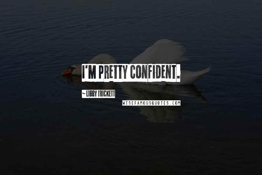 Libby Trickett quotes: I'm pretty confident.