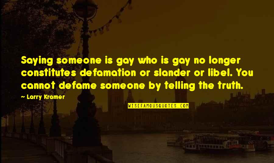 Libel And Slander Quotes By Larry Kramer: Saying someone is gay who is gay no