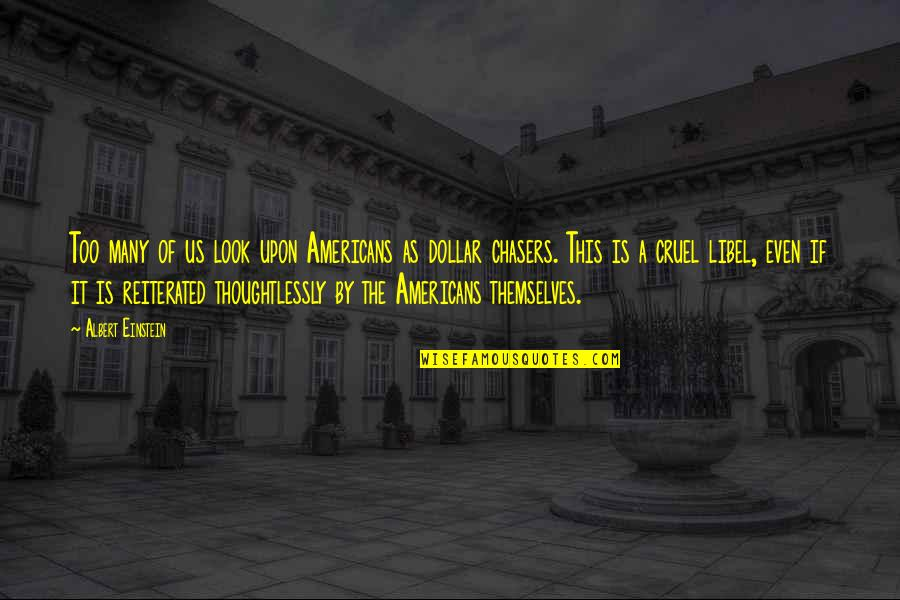 Libel Quotes By Albert Einstein: Too many of us look upon Americans as