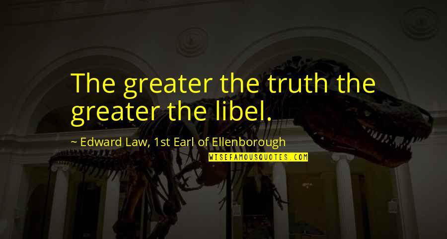 Libel Quotes By Edward Law, 1st Earl Of Ellenborough: The greater the truth the greater the libel.