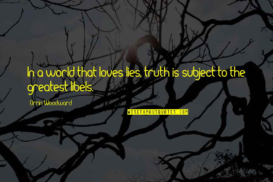 Libel Quotes By Orrin Woodward: In a world that loves lies, truth is