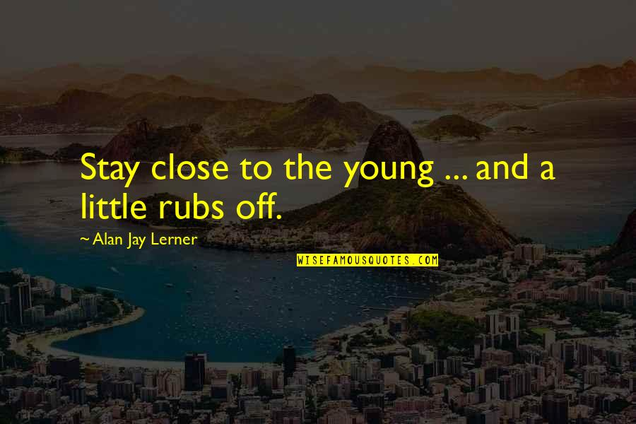 Liberalizes Quotes By Alan Jay Lerner: Stay close to the young ... and a