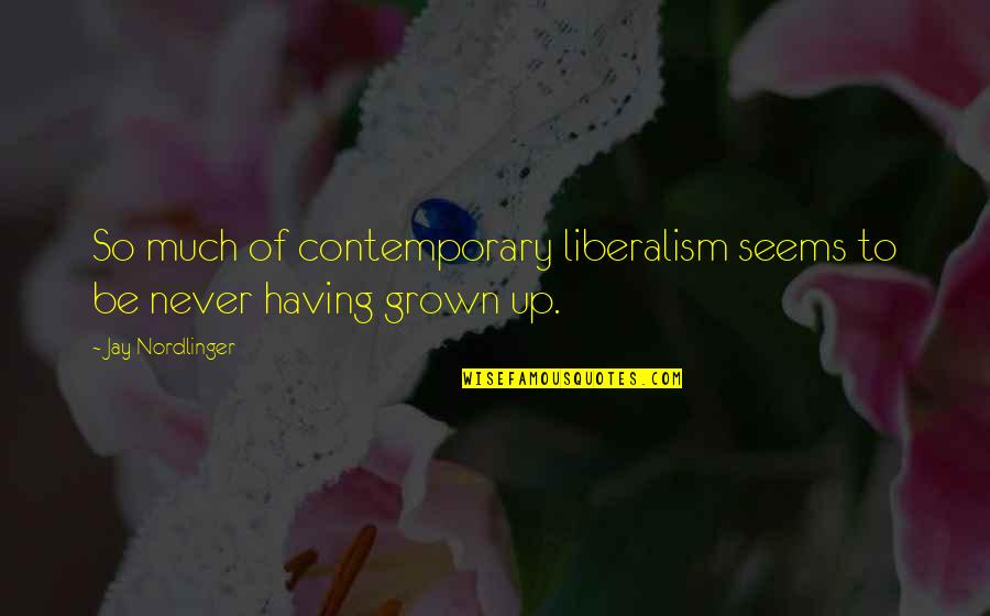 Liberalizes Quotes By Jay Nordlinger: So much of contemporary liberalism seems to be