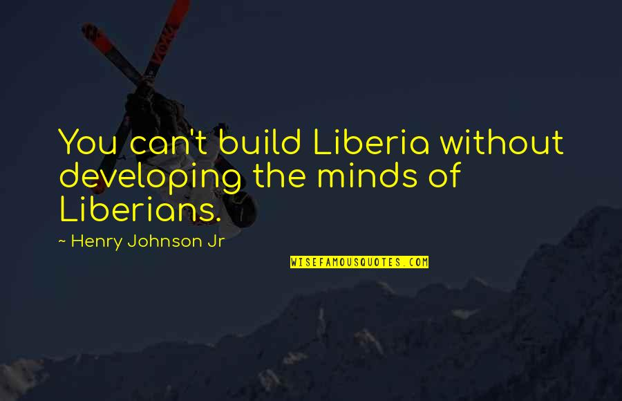 Liberia Quotes By Henry Johnson Jr: You can't build Liberia without developing the minds