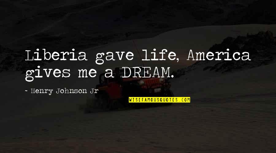 Liberia Quotes By Henry Johnson Jr: Liberia gave life, America gives me a DREAM.
