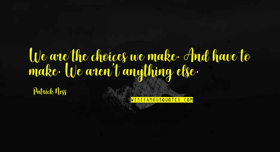 Libertas Quotes By Patrick Ness: We are the choices we make. And have