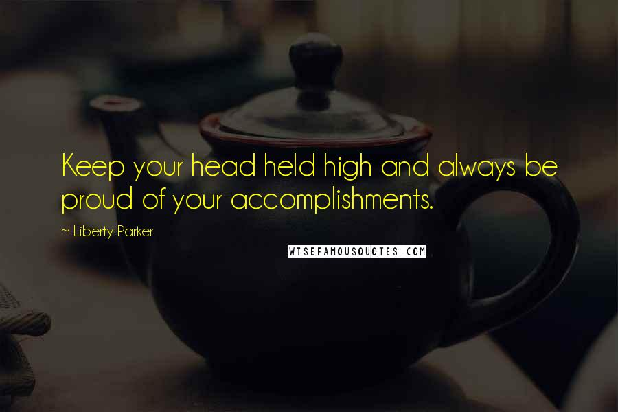Liberty Parker quotes: Keep your head held high and always be proud of your accomplishments.