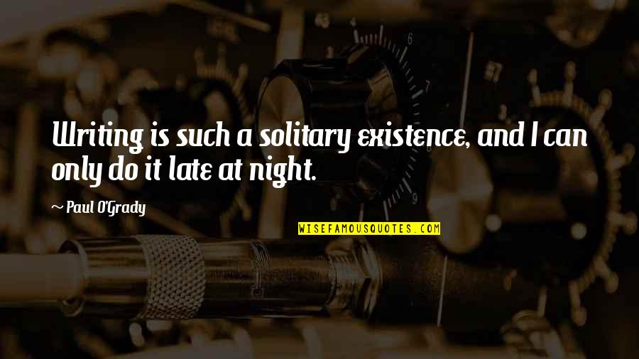 Librae Quotes By Paul O'Grady: Writing is such a solitary existence, and I