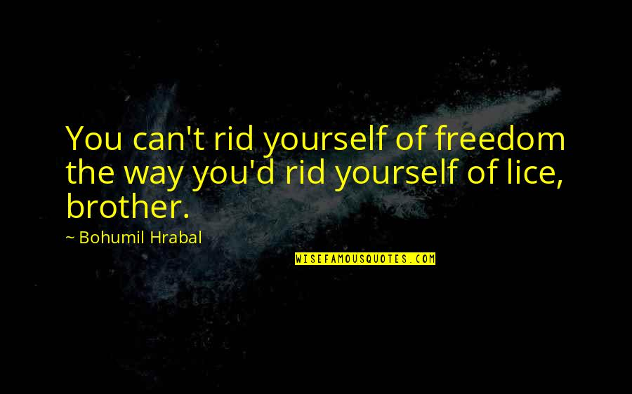 Lice Quotes By Bohumil Hrabal: You can't rid yourself of freedom the way