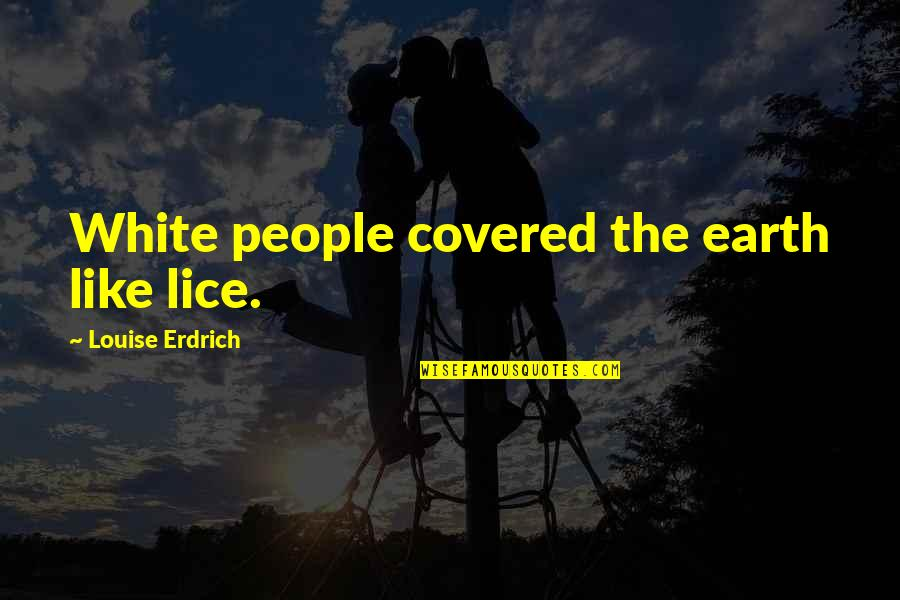 Lice Quotes By Louise Erdrich: White people covered the earth like lice.