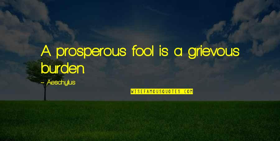 Licence Quotes By Aeschylus: A prosperous fool is a grievous burden.