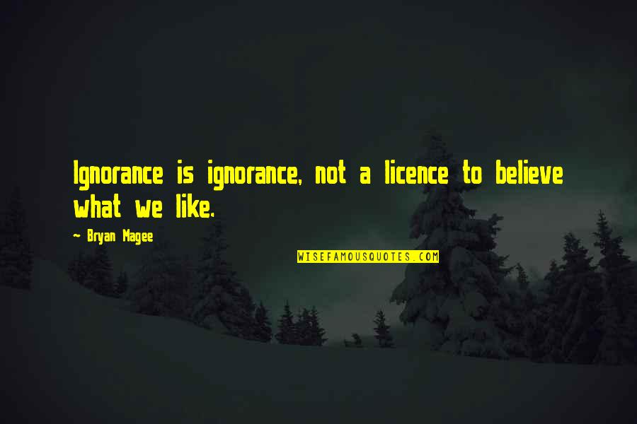 Licence Quotes By Bryan Magee: Ignorance is ignorance, not a licence to believe