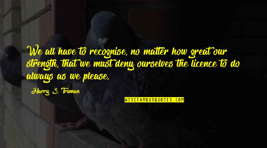 Licence Quotes By Harry S. Truman: We all have to recognise, no matter how