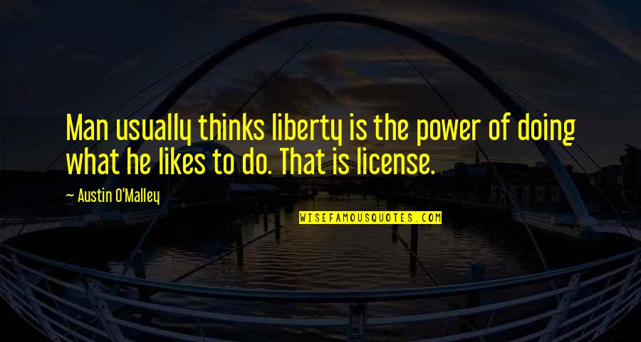 License Quotes By Austin O'Malley: Man usually thinks liberty is the power of