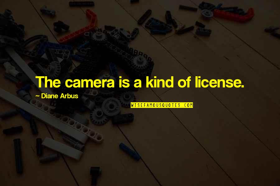 License Quotes By Diane Arbus: The camera is a kind of license.