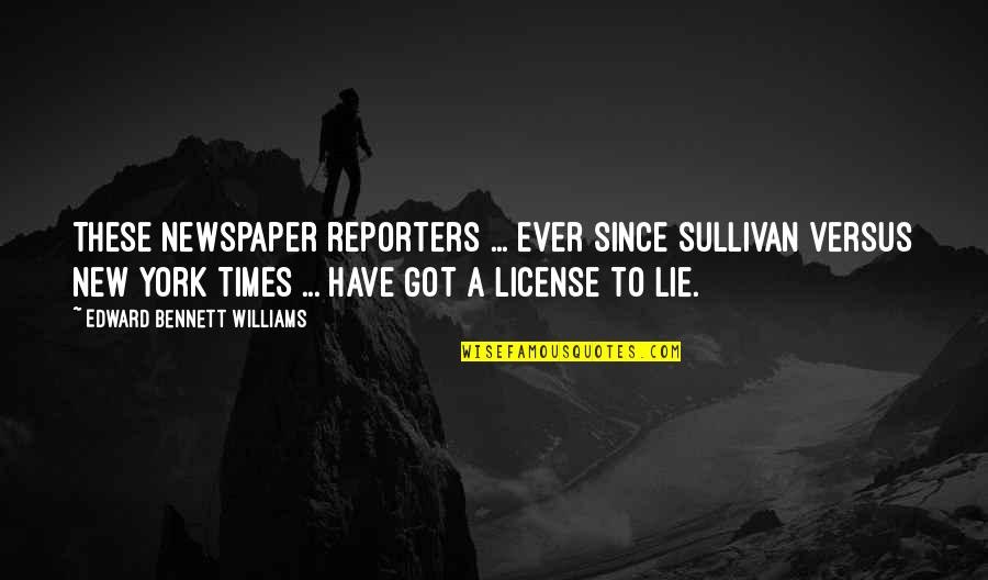 License Quotes By Edward Bennett Williams: These newspaper reporters ... ever since Sullivan versus