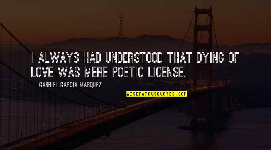 License Quotes By Gabriel Garcia Marquez: I always had understood that dying of love