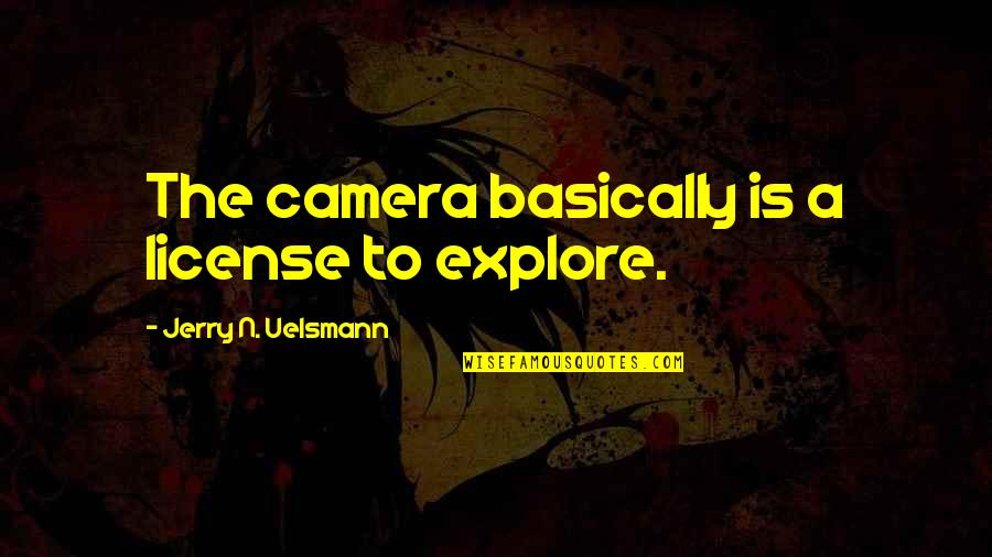 License Quotes By Jerry N. Uelsmann: The camera basically is a license to explore.