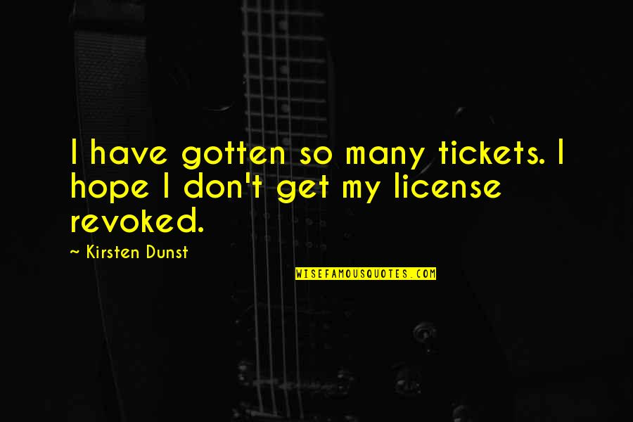 License Quotes By Kirsten Dunst: I have gotten so many tickets. I hope