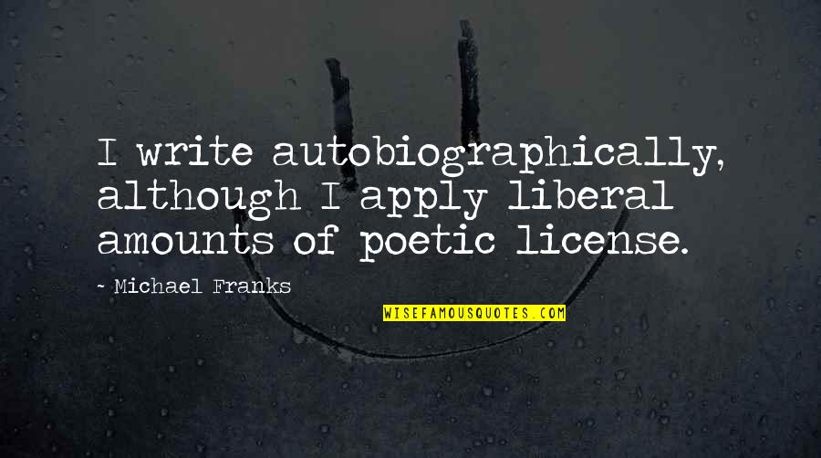 License Quotes By Michael Franks: I write autobiographically, although I apply liberal amounts