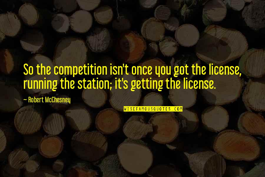 License Quotes By Robert McChesney: So the competition isn't once you got the