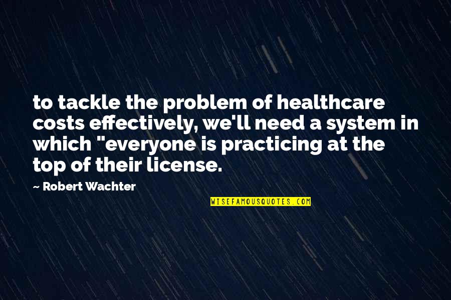 License Quotes By Robert Wachter: to tackle the problem of healthcare costs effectively,
