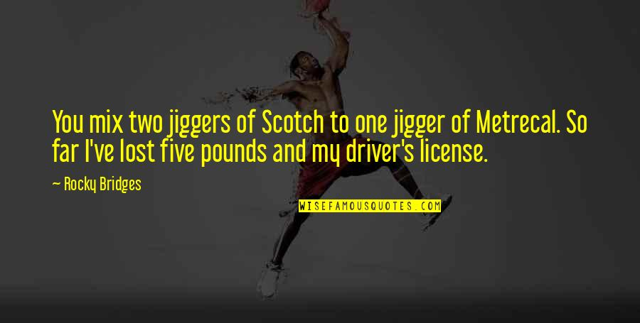 License Quotes By Rocky Bridges: You mix two jiggers of Scotch to one