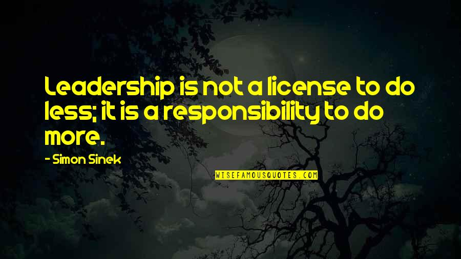 License Quotes By Simon Sinek: Leadership is not a license to do less;