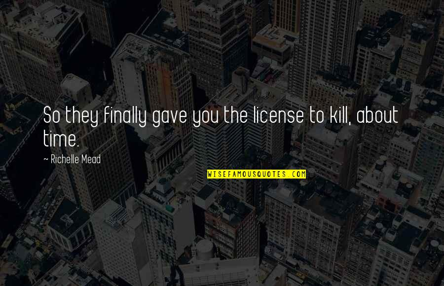 License To Kill Quotes By Richelle Mead: So they finally gave you the license to