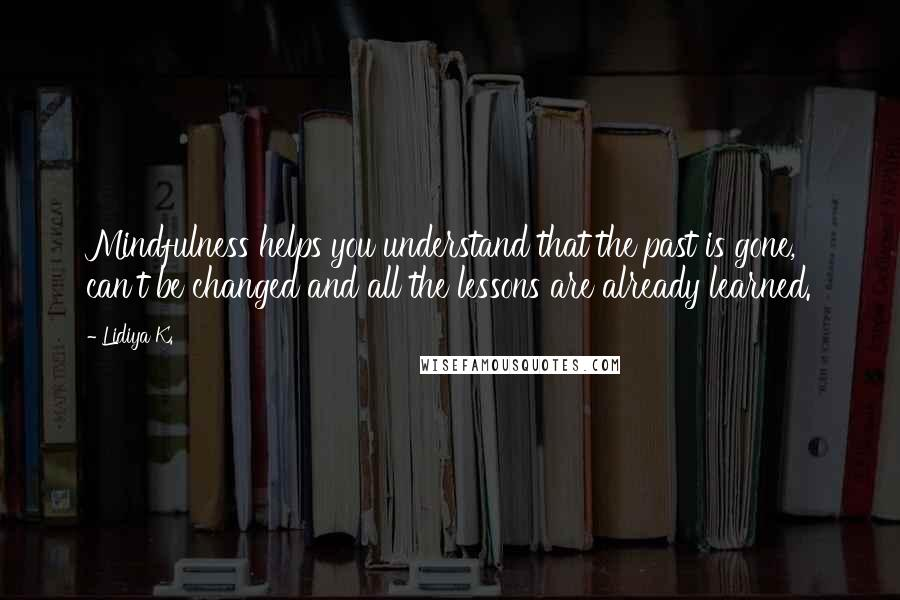 Lidiya K. quotes: Mindfulness helps you understand that the past is gone, can't be changed and all the lessons are already learned.