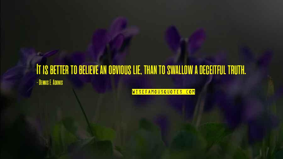 Lie And Deceit Quotes By Dennis E. Adonis: It is better to believe an obvious lie,