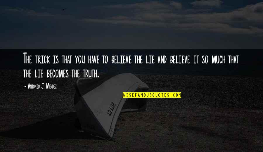 Lie Becomes Truth Quotes By Antonio J. Mendez: The trick is that you have to believe