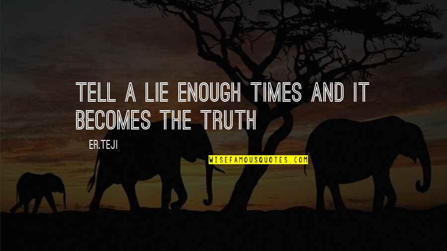 Lie Becomes Truth Quotes By Er.teji: Tell a lie enough times and it becomes