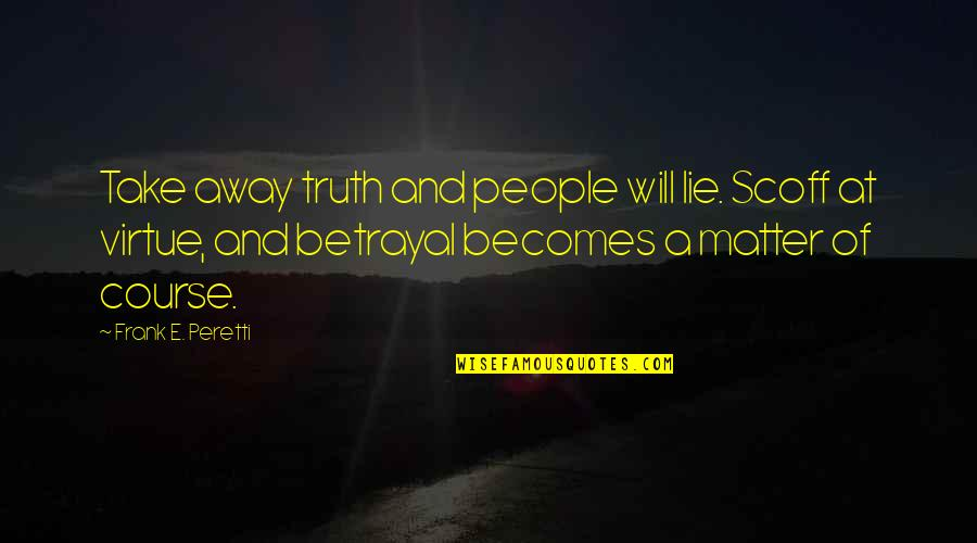Lie Becomes Truth Quotes By Frank E. Peretti: Take away truth and people will lie. Scoff