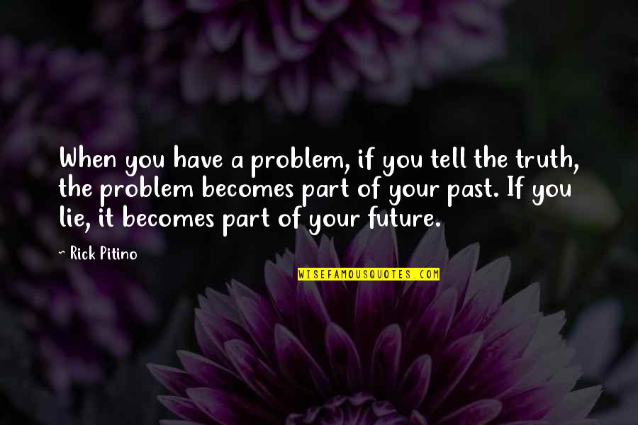 Lie Becomes Truth Quotes By Rick Pitino: When you have a problem, if you tell