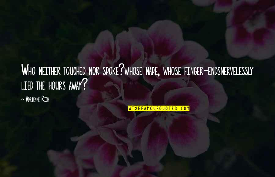Lied Quotes By Adrienne Rich: Who neither touched nor spoke?whose nape, whose finger-endsnervelessly
